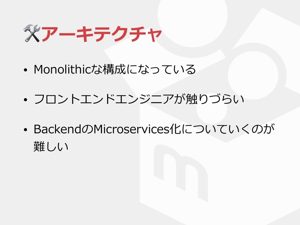 アーキテクチャ • Monolithicな構成になっている • フロントエンドエンジニアが触り...