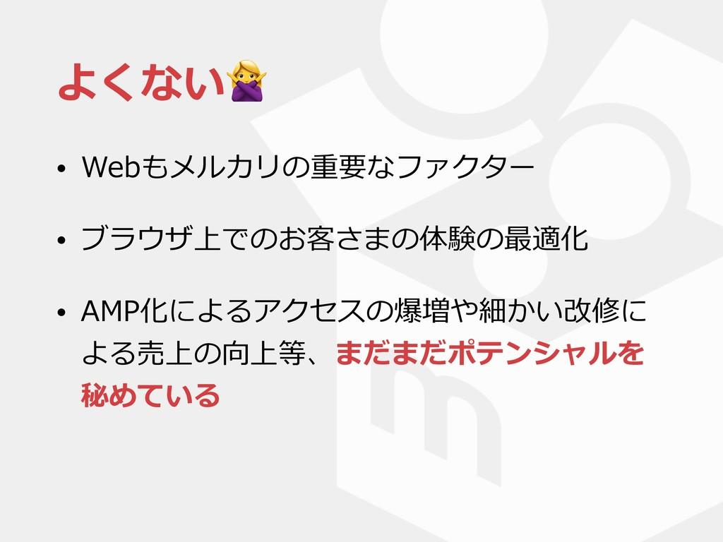 よくない • Webもメルカリの重要なファクター • ブラウザ上でのお客さまの体験の最適化 •...