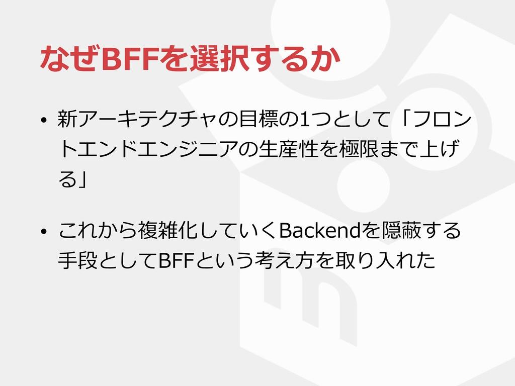 なぜBFFを選択するか • 新アーキテクチャの⽬標の1つとして「フロン トエンドエンジニアの⽣...