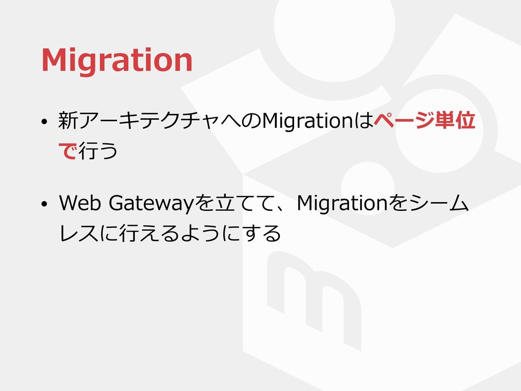 Migration • 新アーキテクチャへのMigrationはページ単位 で⾏う • Web...