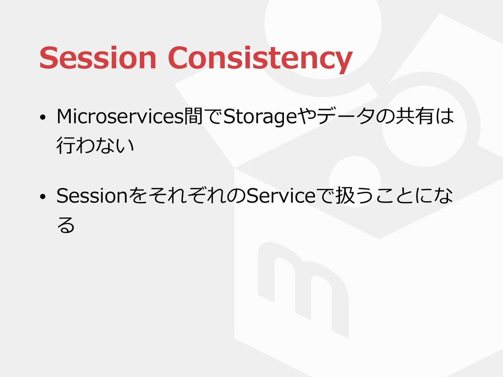 Session Consistency • Microservices間でStorageやデー...
