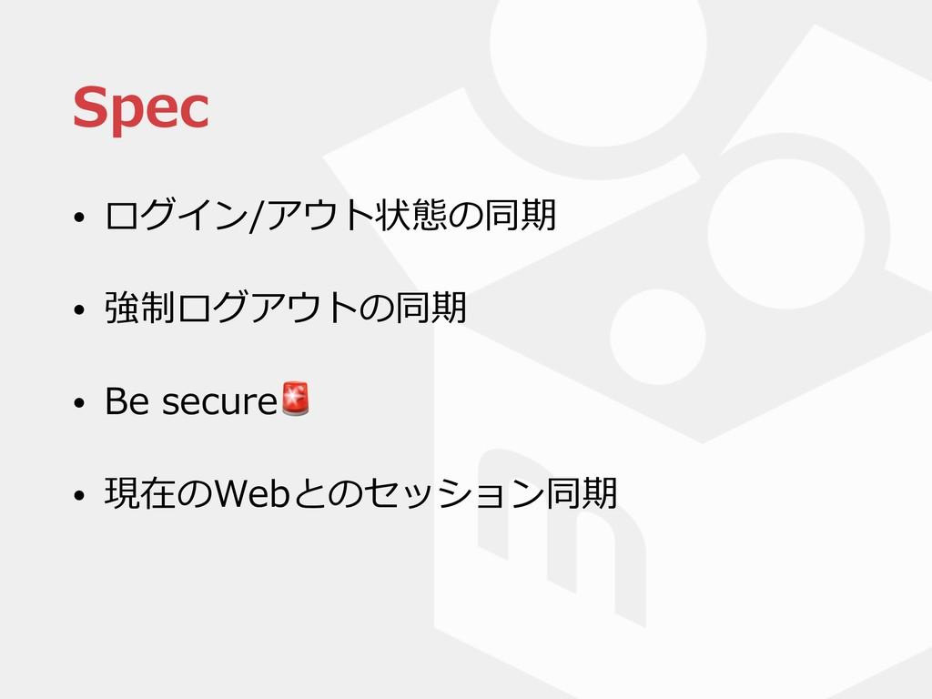 Spec • ログイン/アウト状態の同期 • 強制ログアウトの同期 • Be secure •...