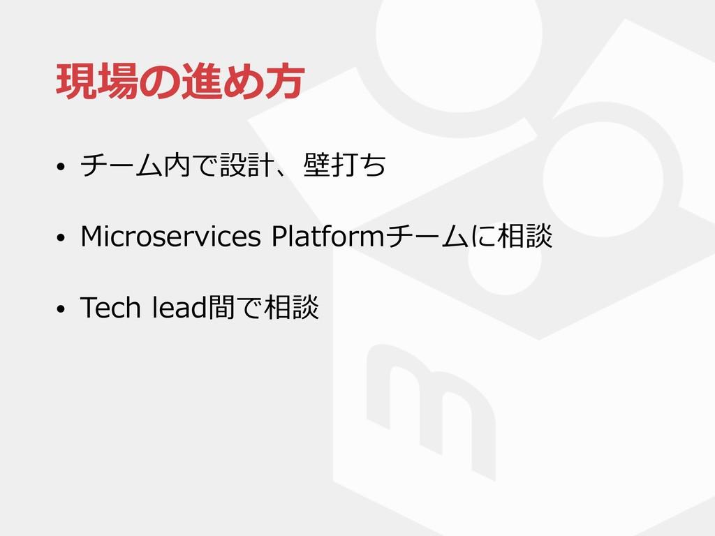 現場の進め⽅ • チーム内で設計、壁打ち • Microservices Platformチー...