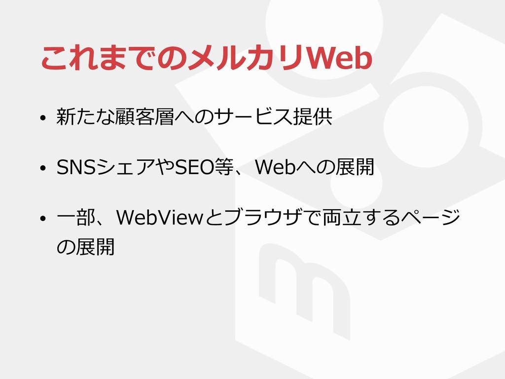 これまでのメルカリWeb • 新たな顧客層へのサービス提供 • SNSシェアやSEO等、Web...