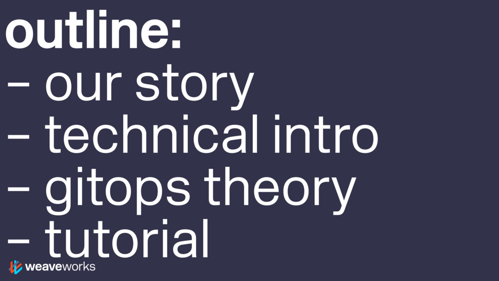 outline: – our story – technical intro – gitops...