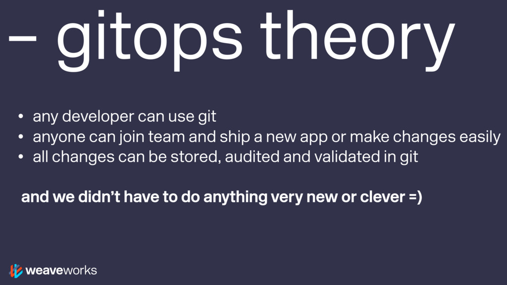 – gitops theory • any developer can use git • a...