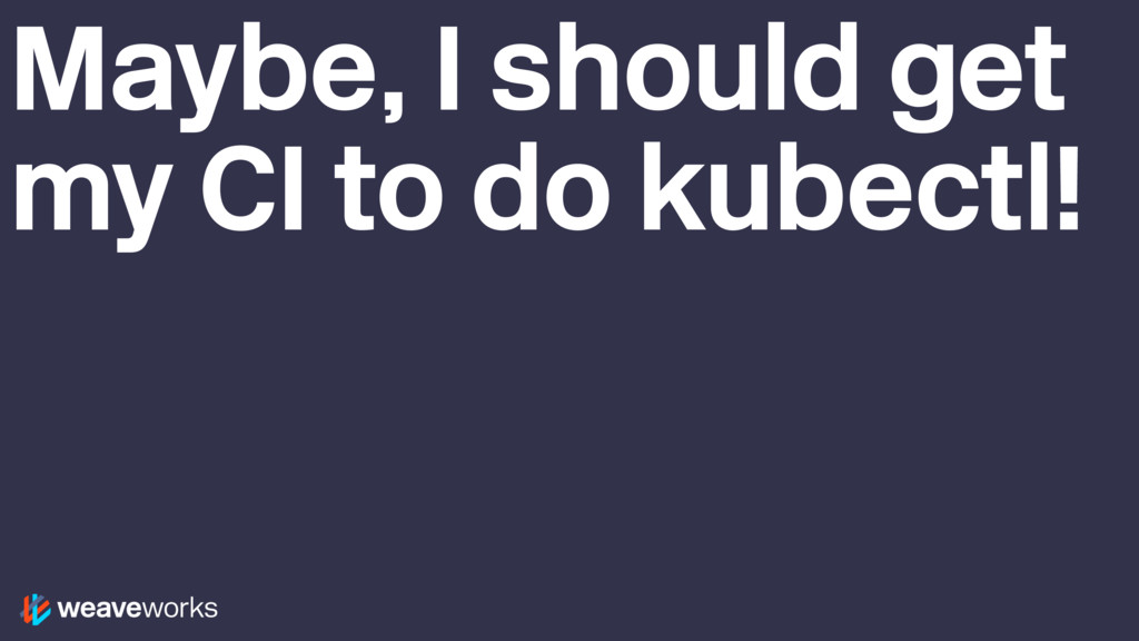 Maybe, I should get my CI to do kubectl!