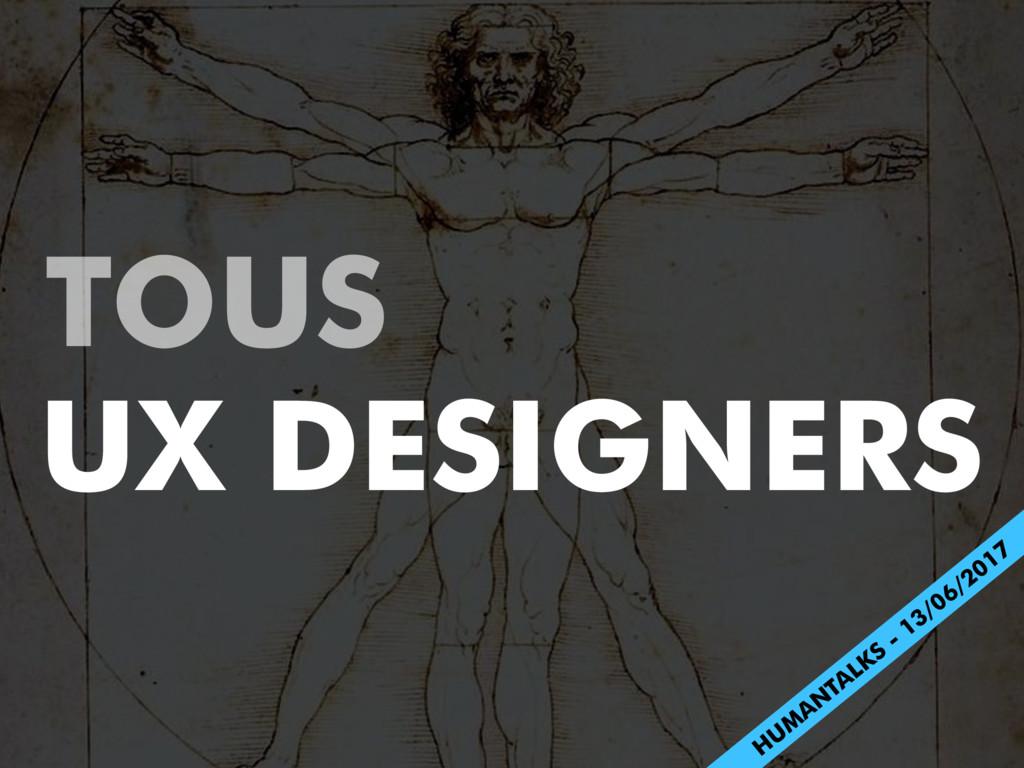 TOUS UX DESIGNERS H UM AN TALKS - 13/06/2017