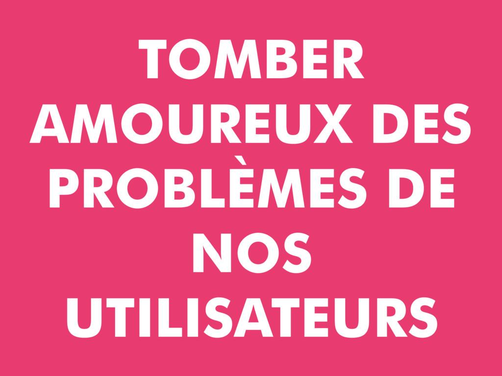 TOMBER AMOUREUX DES PROBLÈMES DE NOS UTILISATEU...