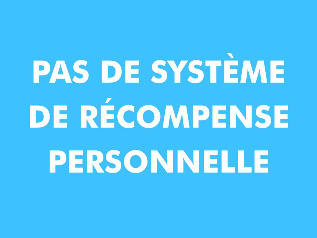 PAS DE SYSTÈME DE RÉCOMPENSE PERSONNELLE