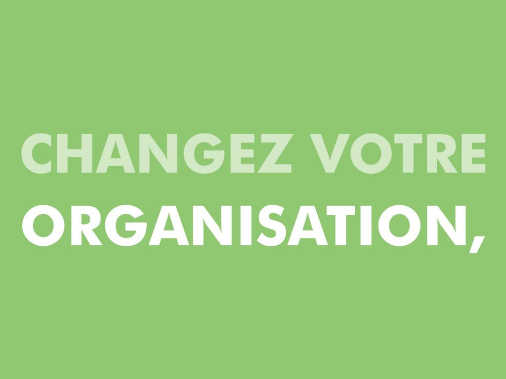 CHANGEZ VOTRE ORGANISATION,