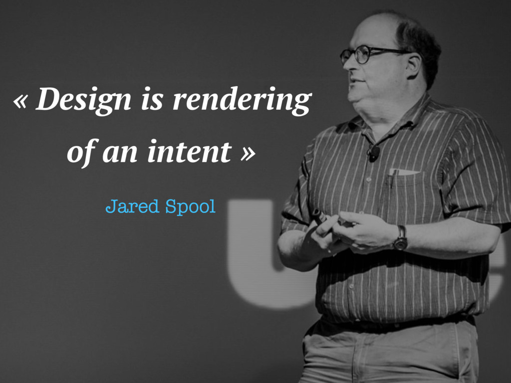 « Design is rendering of an intent » Jared Spool