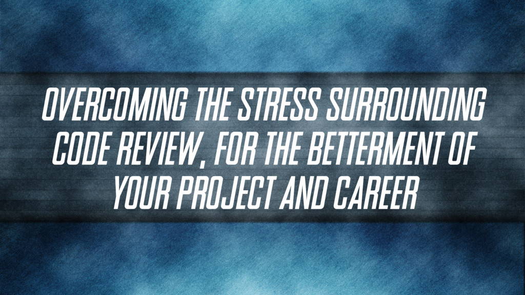 Overcoming the Stress Surrounding Code Review, ...