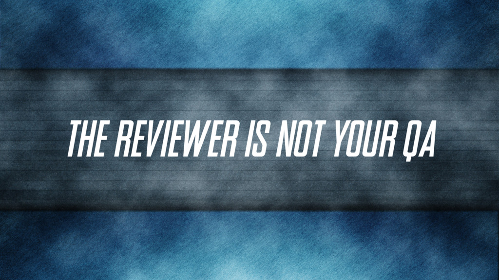 The Reviewer is not your QA