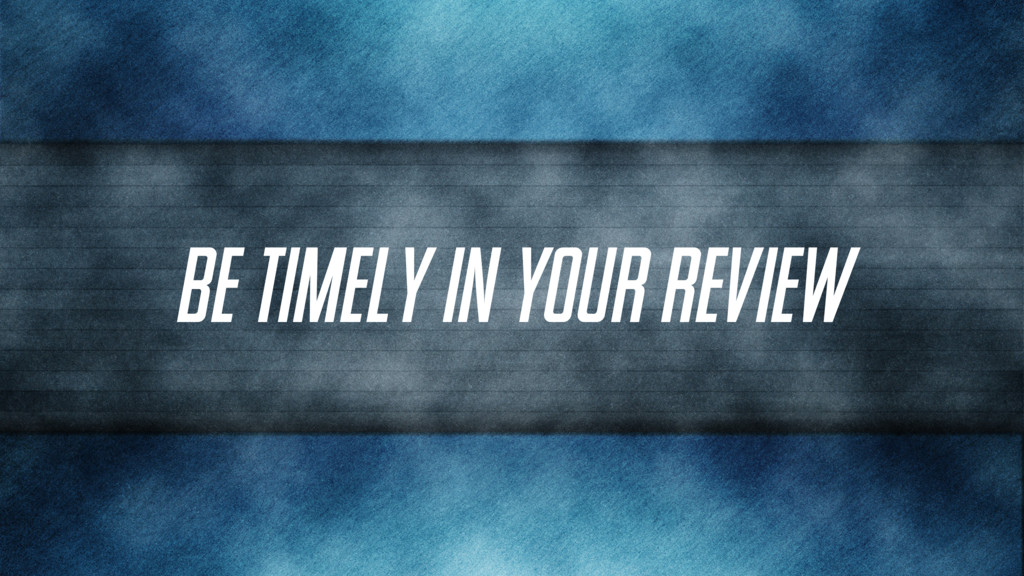 Be timely in your review