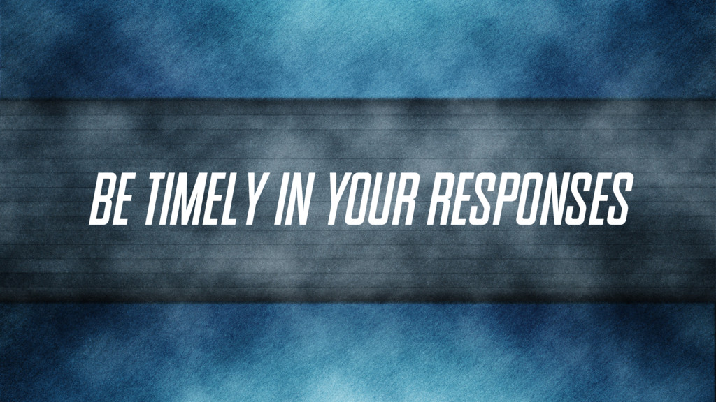 Be timely in your responses