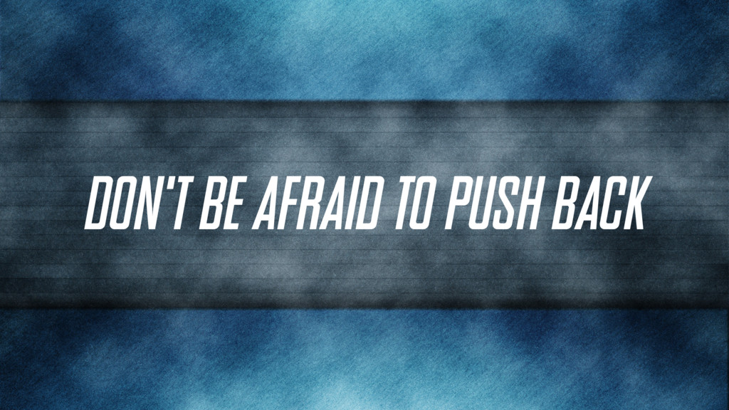 Don't be afraid to push back