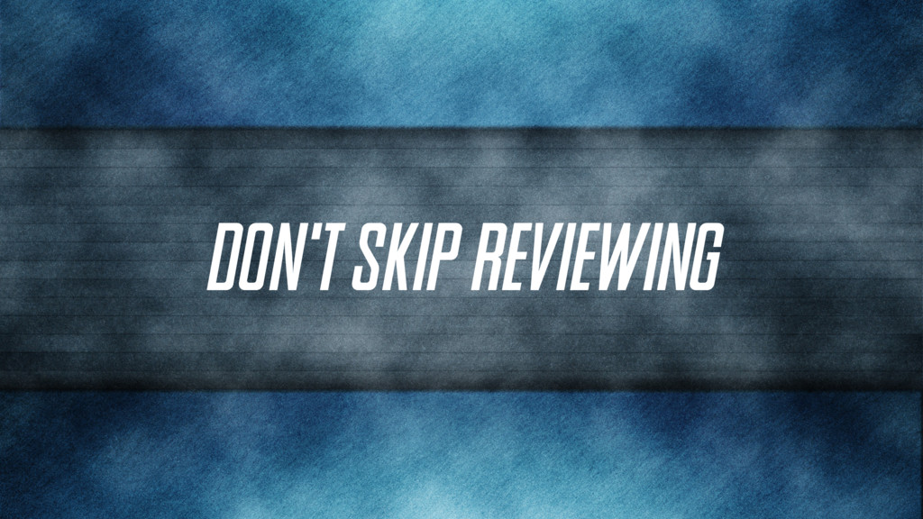 Don't skip reviewing