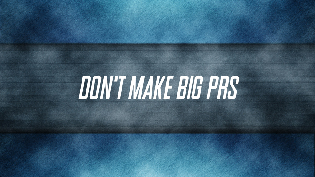 Don't make BIG PRs