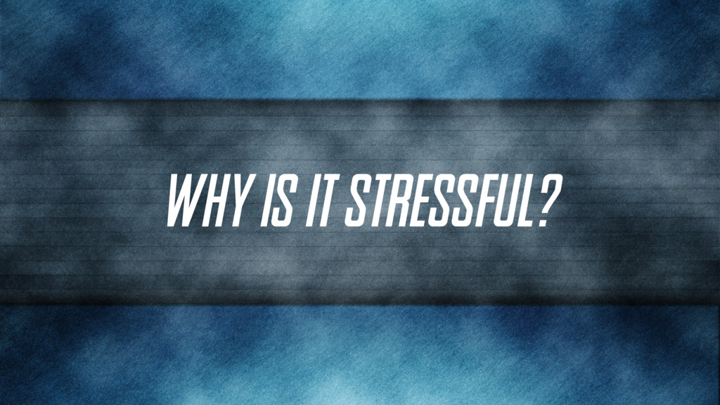 Why is it stressful?