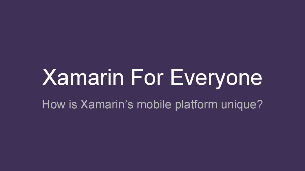 Xamarin For Everyone How is Xamarin's mobile pl...