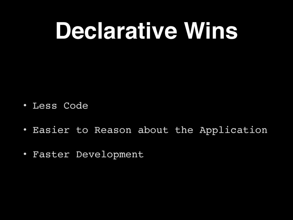 Declarative Wins • Less Code • Easier to Reason...
