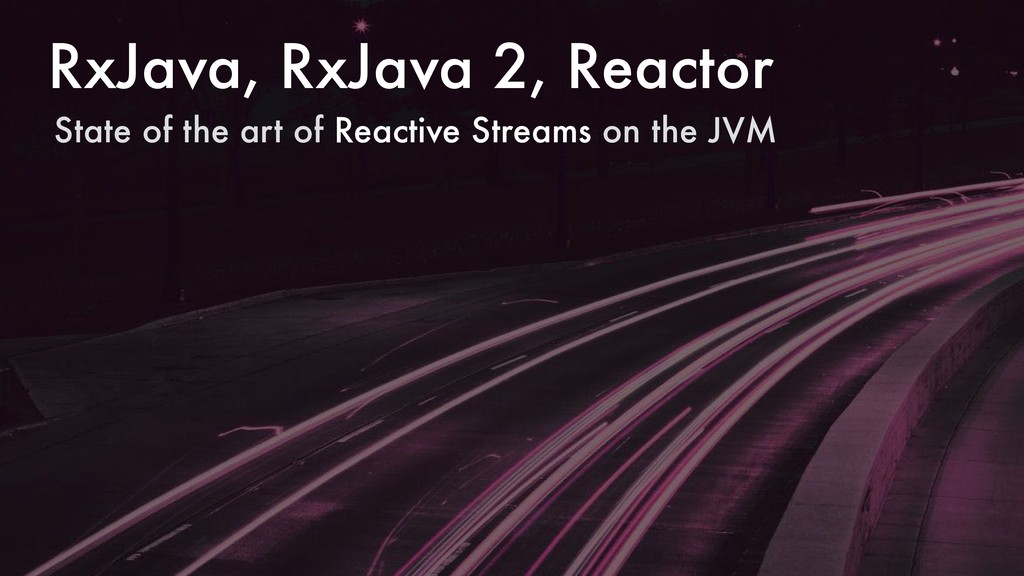 RxJava, RxJava 2, Reactor State of the art of R...