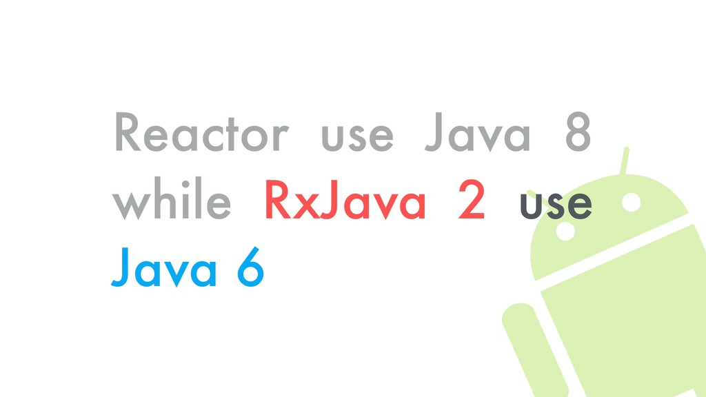 Reactor use Java 8 while RxJava 2 use Java 6