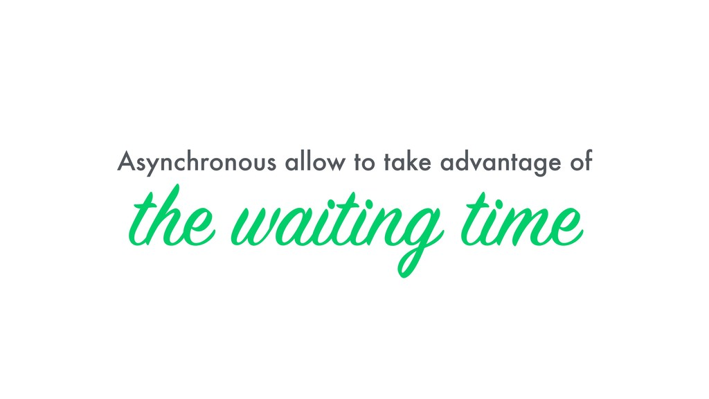 Asynchronous allow to take advantage of the wai...