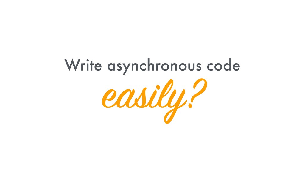Write asynchronous code easily?