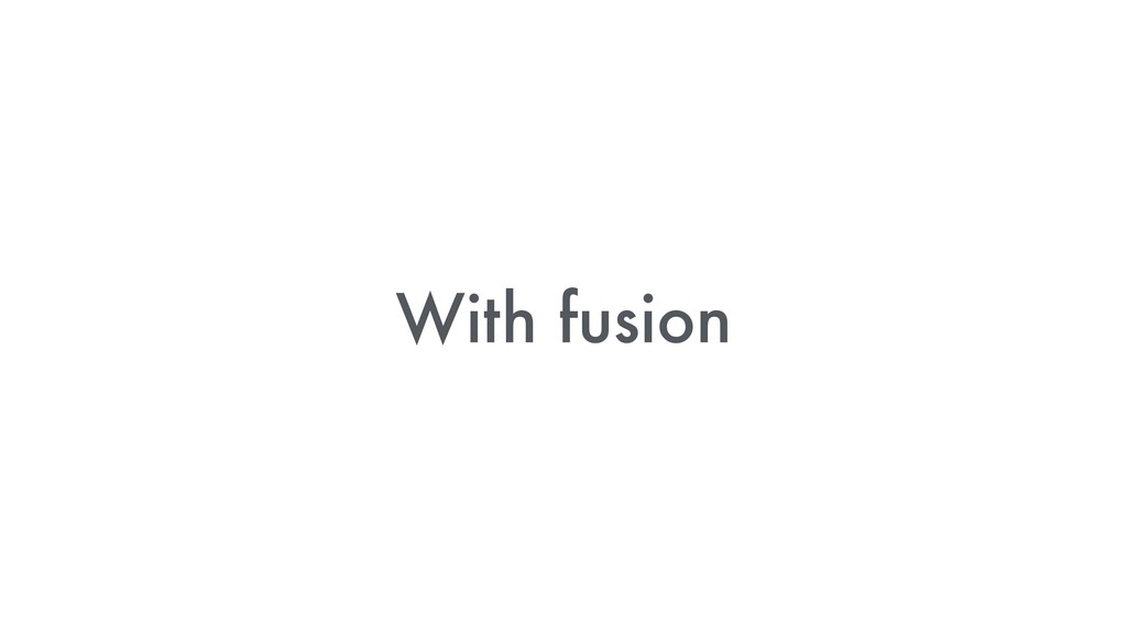 With fusion