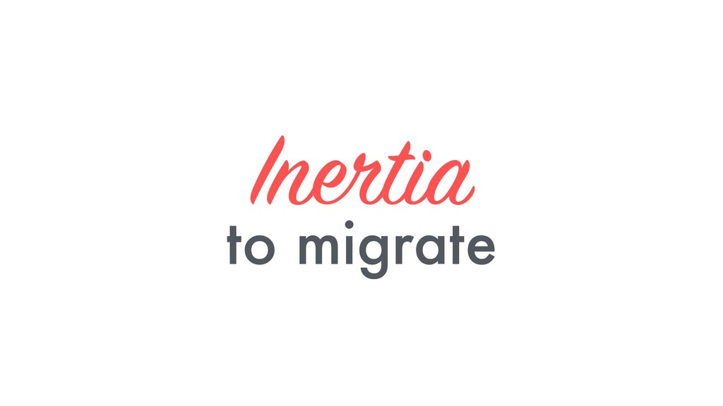 Inertia to migrate