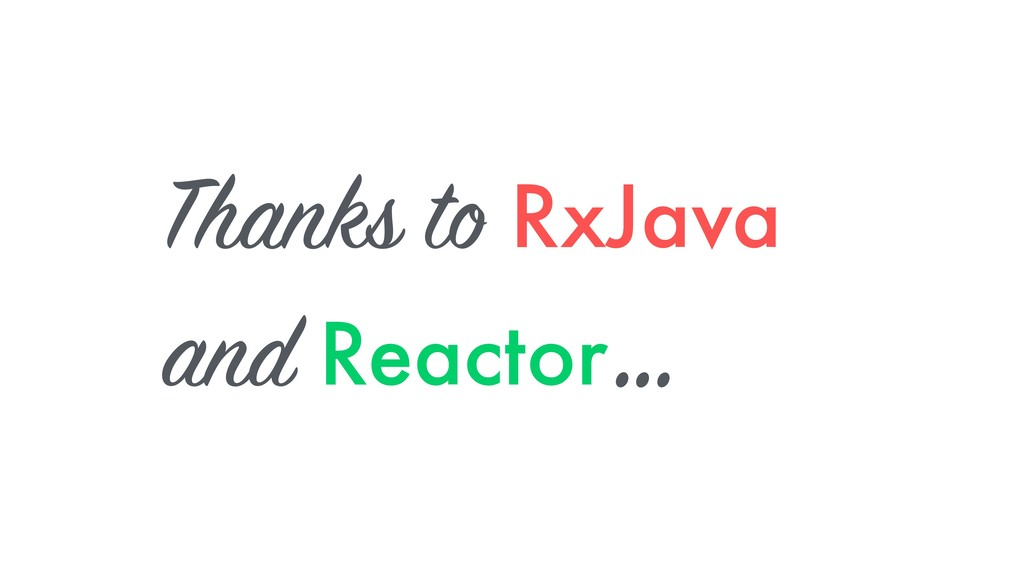 Thanks to RxJava and Reactor …