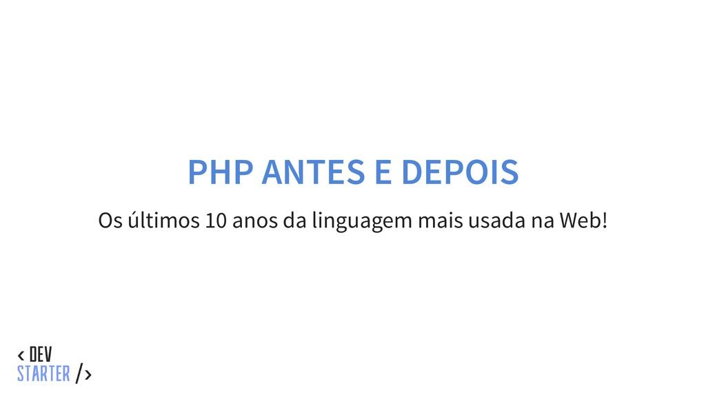 PHP ANTES E DEPOIS Os últimos 10 anos da lingua...