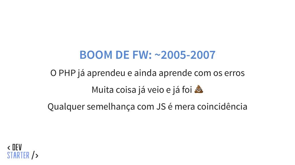 BOOM DE FW: ~2005-2007 O PHP já aprendeu e aind...