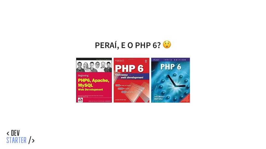 PERAÍ, E O PHP 6?
