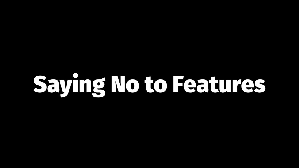 Saying No to Features