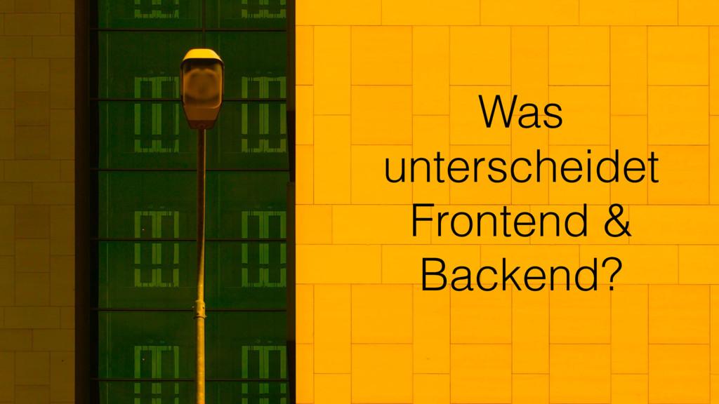 Was unterscheidet Frontend & Backend?