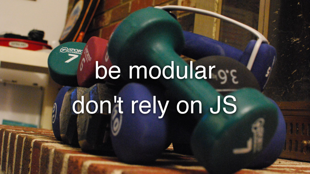 be modular don't rely on JS