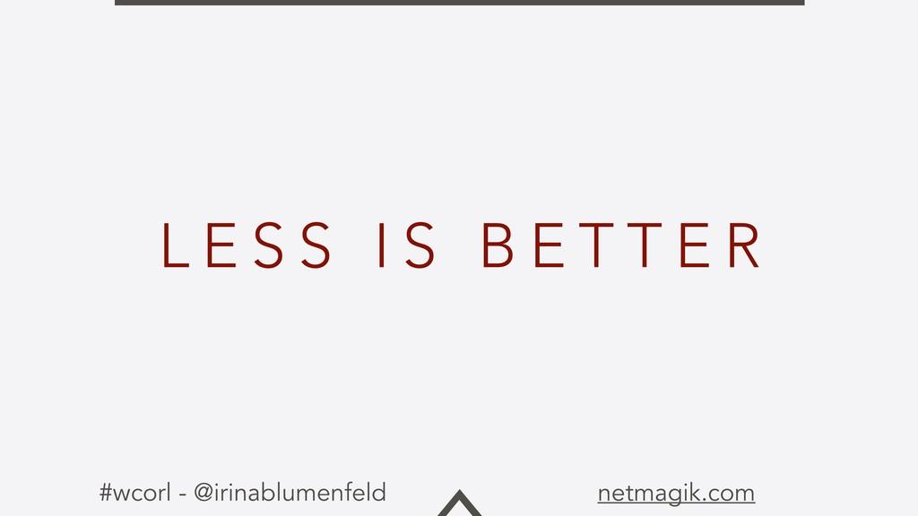 #wcorl - @irinablumenfeld netmagik.com L E S S ...