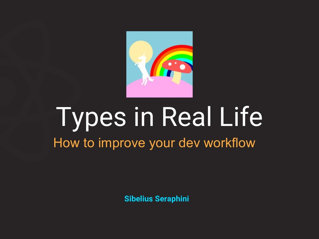 Types in Real Life How to improve your dev work...