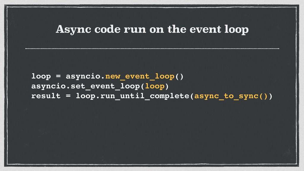 Async code run on the event loop loop = asyncio...