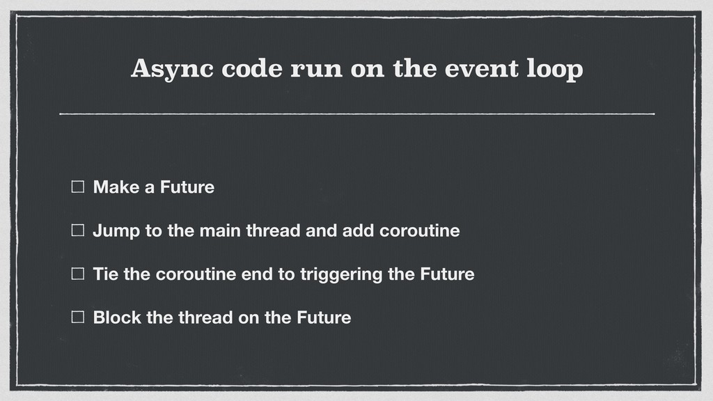 Async code run on the event loop Make a Future ...