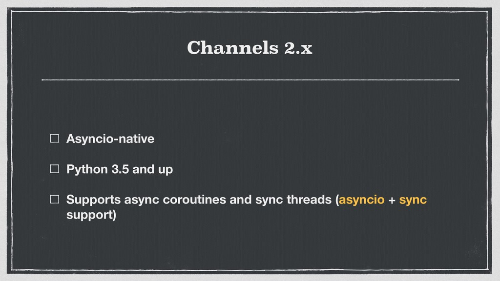 Channels 2.x Asyncio-native Python 3.5 and up S...