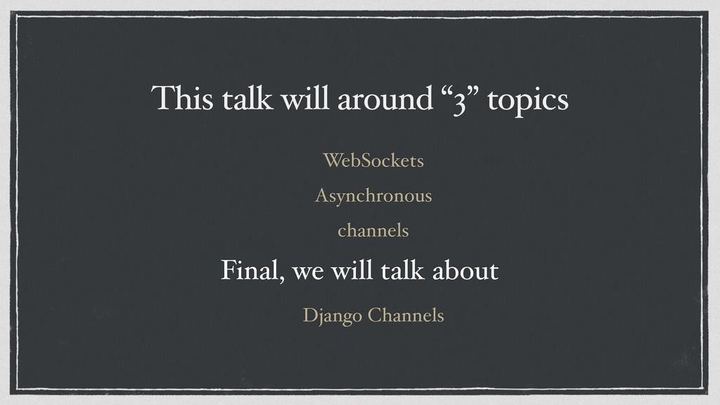 "This talk will around ""3"" topics WebSockets Asy..."