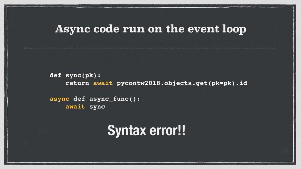 Async code run on the event loop def sync(pk): ...