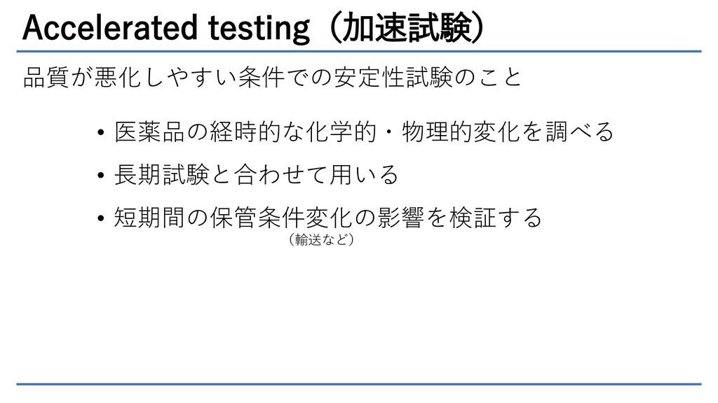 Accelerated testing(加速試験) 品質が悪化しやすい条件での安定性試験のこと...