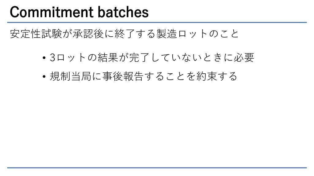 Commitment batches 安定性試験が承認後に終了する製造ロットのこと • 3ロッ...