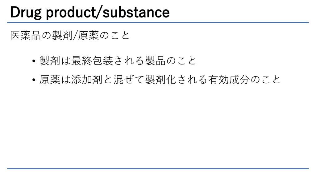 Drug product/substance 医薬品の製剤/原薬のこと • 製剤は最終包装され...