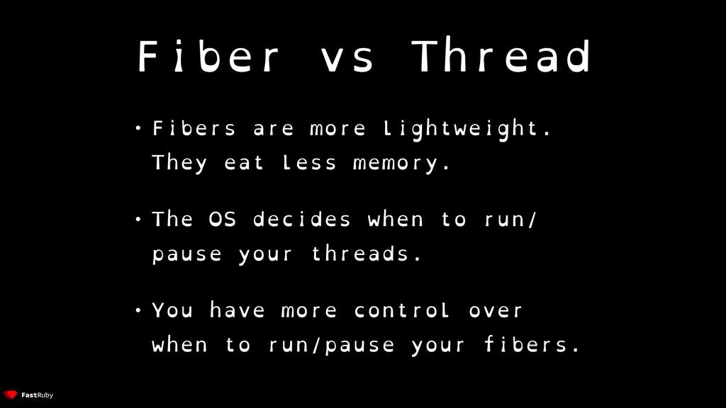 Fiber vs Thread • Fibers are more lightweight. ...
